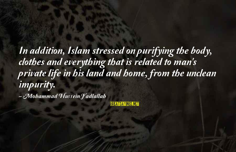 Stressed Life Sayings By Mohammad Hussein Fadlallah: In addition, Islam stressed on purifying the body, clothes and everything that is related to