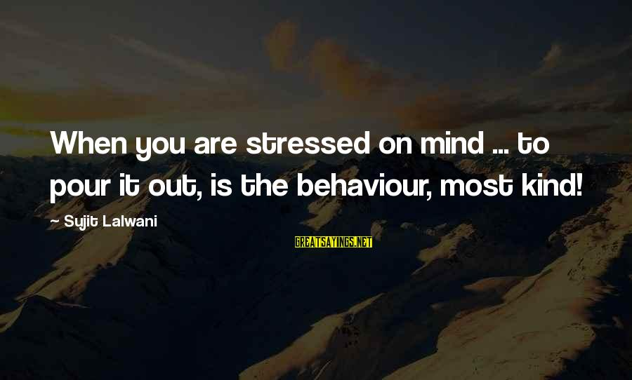Stressed Life Sayings By Sujit Lalwani: When you are stressed on mind ... to pour it out, is the behaviour, most