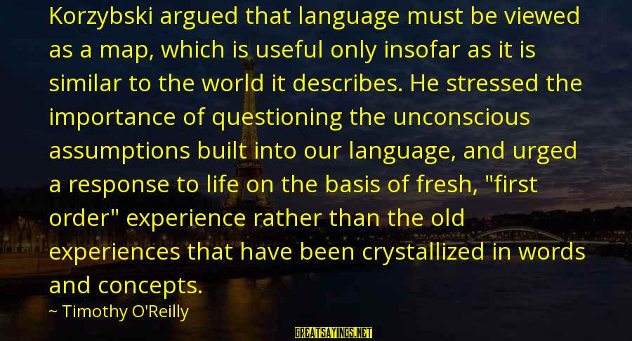 Stressed Life Sayings By Timothy O'Reilly: Korzybski argued that language must be viewed as a map, which is useful only insofar