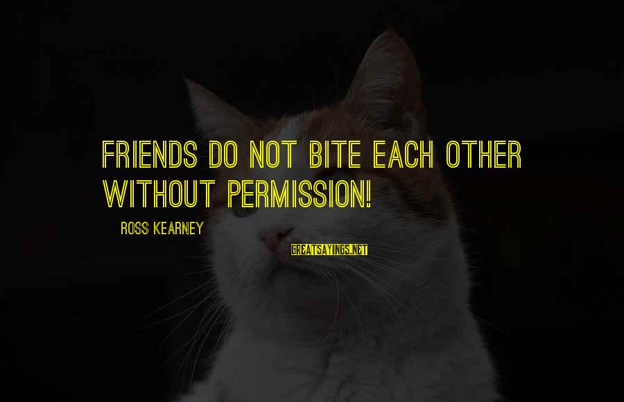 Stressedly Sayings By Ross Kearney: Friends do not bite each other without permission!