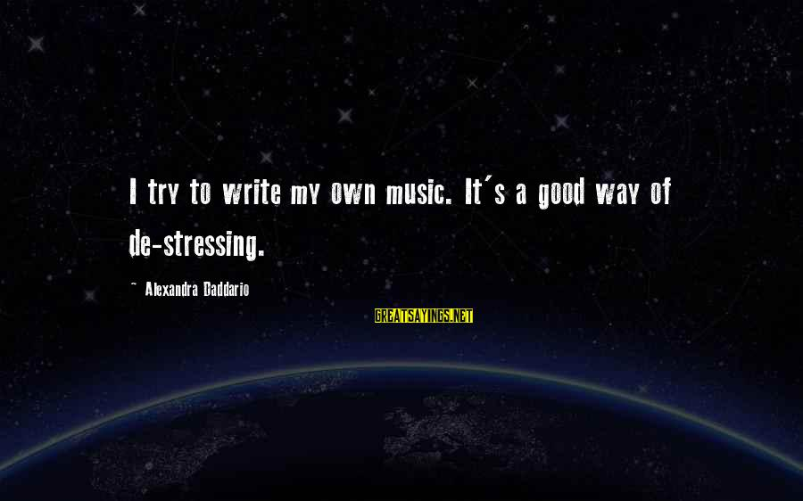 Stressing Out Sayings By Alexandra Daddario: I try to write my own music. It's a good way of de-stressing.