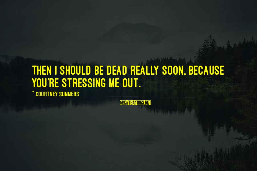 Stressing Out Sayings By Courtney Summers: Then I should be dead really soon, because you're stressing me out.