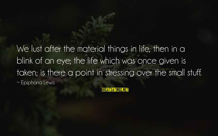 Stressing Out Sayings By Epiphana Lewis: We lust after the material things in life, then in a blink of an eye;