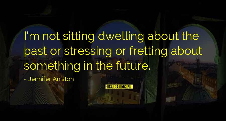 Stressing Out Sayings By Jennifer Aniston: I'm not sitting dwelling about the past or stressing or fretting about something in the