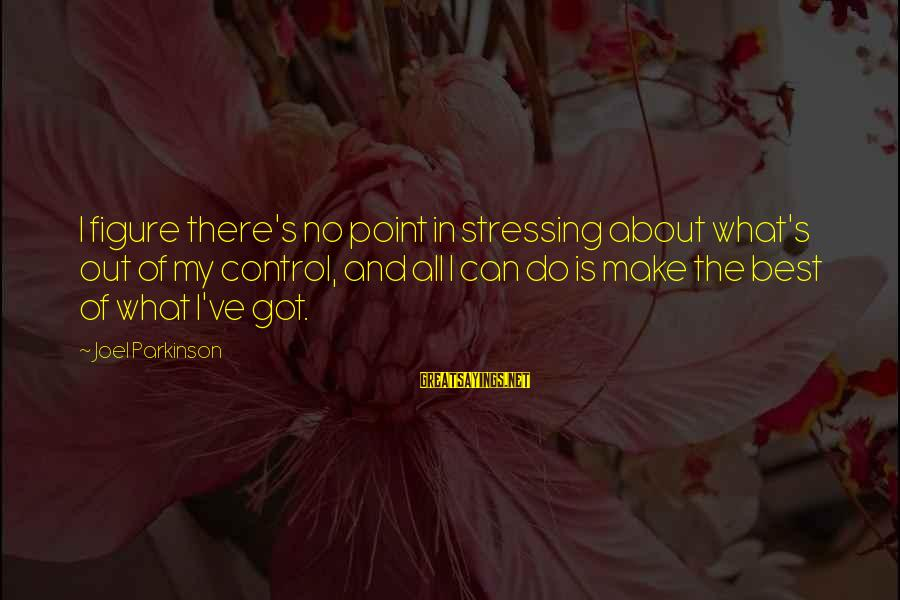 Stressing Out Sayings By Joel Parkinson: I figure there's no point in stressing about what's out of my control, and all