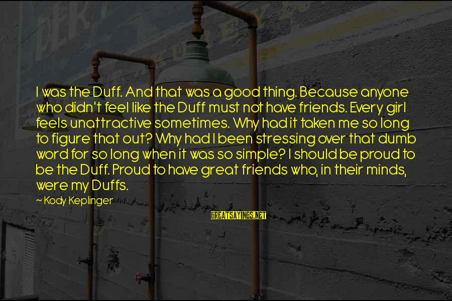 Stressing Out Sayings By Kody Keplinger: I was the Duff. And that was a good thing. Because anyone who didn't feel