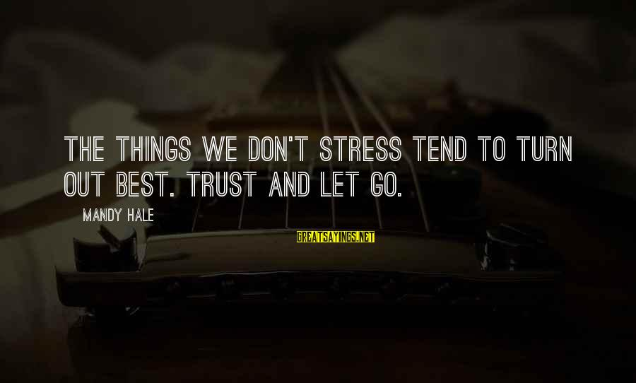 Stressing Out Sayings By Mandy Hale: The things we don't stress tend to turn out best. Trust and let go.