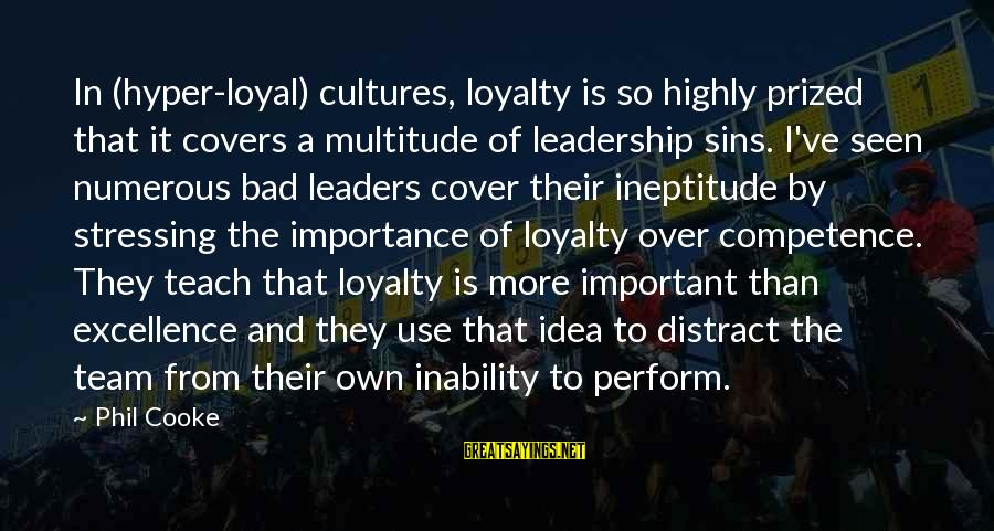 Stressing Out Sayings By Phil Cooke: In (hyper-loyal) cultures, loyalty is so highly prized that it covers a multitude of leadership