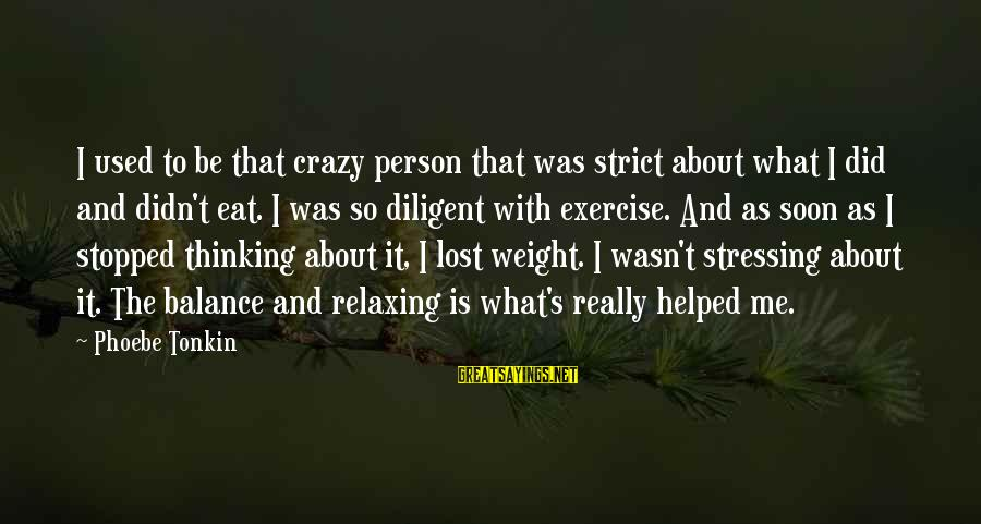 Stressing Out Sayings By Phoebe Tonkin: I used to be that crazy person that was strict about what I did and