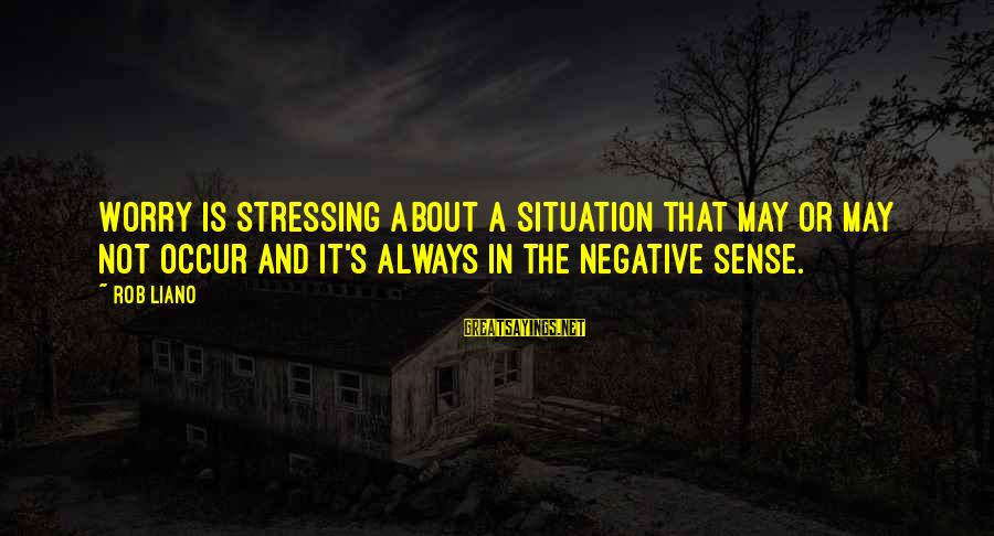 Stressing Out Sayings By Rob Liano: Worry is stressing about a situation that may or may not occur and it's always
