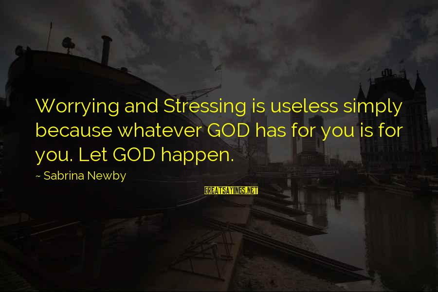 Stressing Out Sayings By Sabrina Newby: Worrying and Stressing is useless simply because whatever GOD has for you is for you.