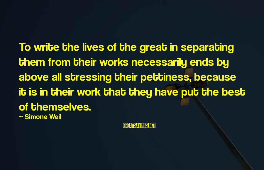 Stressing Out Sayings By Simone Weil: To write the lives of the great in separating them from their works necessarily ends