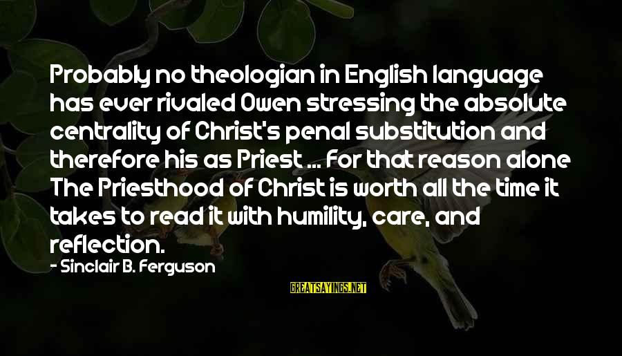 Stressing Out Sayings By Sinclair B. Ferguson: Probably no theologian in English language has ever rivaled Owen stressing the absolute centrality of