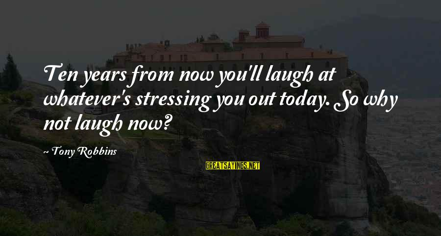 Stressing Out Sayings By Tony Robbins: Ten years from now you'll laugh at whatever's stressing you out today. So why not