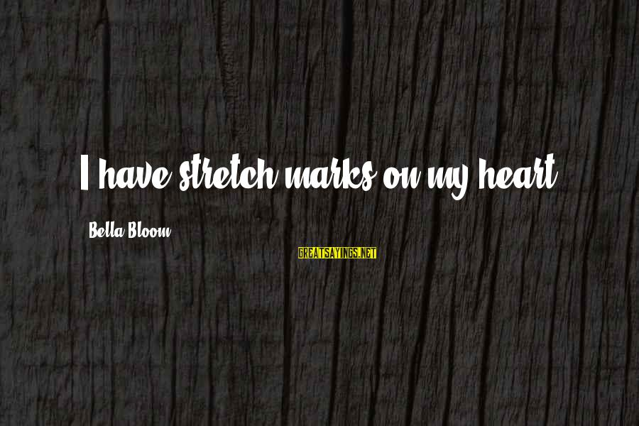 Stretch Marks Sayings By Bella Bloom: I have stretch marks on my heart.