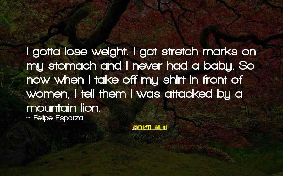 Stretch Marks Sayings By Felipe Esparza: I gotta lose weight. I got stretch marks on my stomach and I never had
