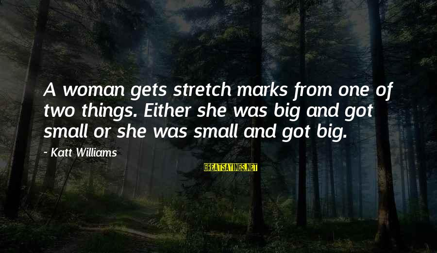 Stretch Marks Sayings By Katt Williams: A woman gets stretch marks from one of two things. Either she was big and