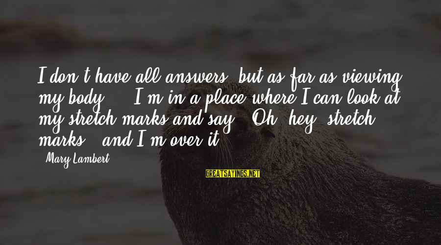 Stretch Marks Sayings By Mary Lambert: I don't have all answers, but as far as viewing my body ... I'm in
