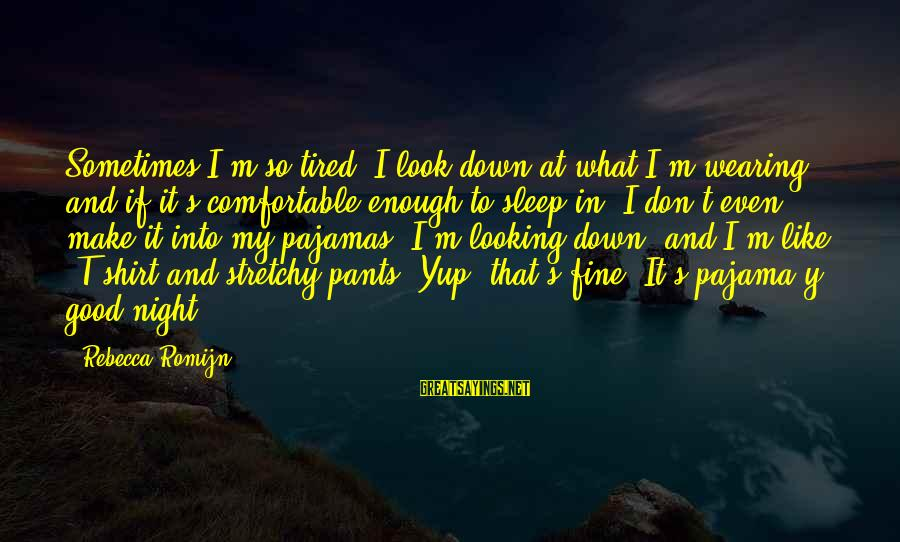 Stretchy Pants Sayings By Rebecca Romijn: Sometimes I'm so tired, I look down at what I'm wearing, and if it's comfortable