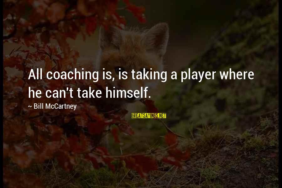 Strict Fathers Sayings By Bill McCartney: All coaching is, is taking a player where he can't take himself.