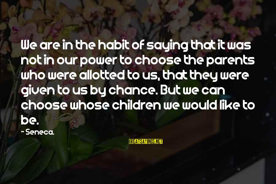 Strict Fathers Sayings By Seneca.: We are in the habit of saying that it was not in our power to