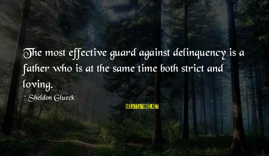 Strict Fathers Sayings By Sheldon Glueck: The most effective guard against delinquency is a father who is at the same time