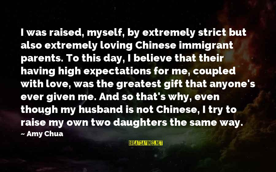 Strict Husband Sayings By Amy Chua: I was raised, myself, by extremely strict but also extremely loving Chinese immigrant parents. To