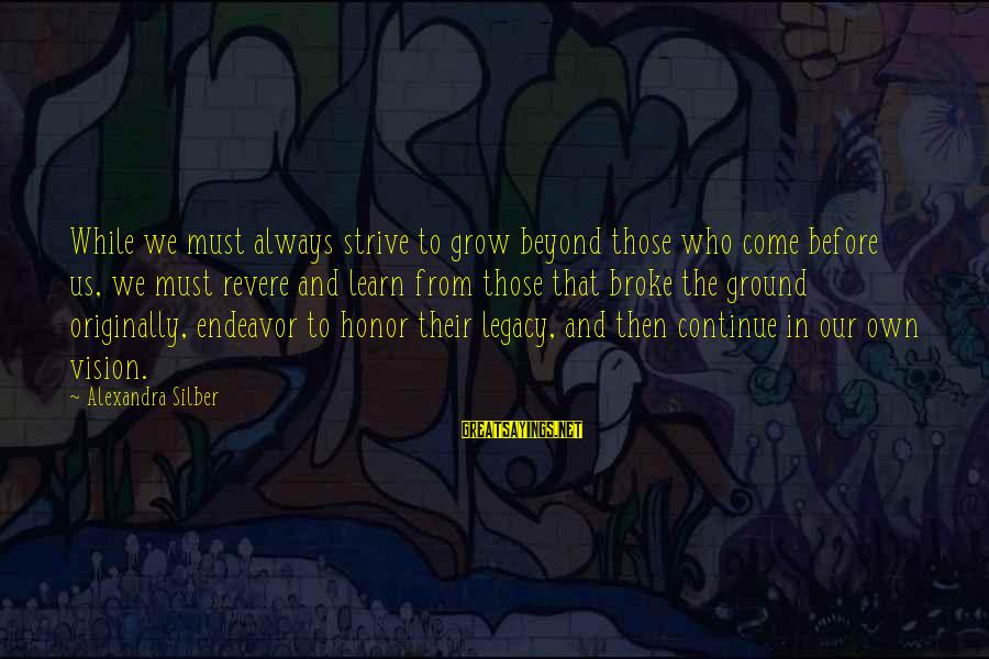 Strive To Learn Sayings By Alexandra Silber: While we must always strive to grow beyond those who come before us, we must