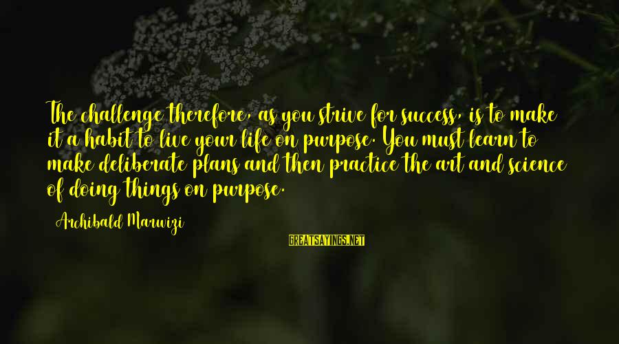 Strive To Learn Sayings By Archibald Marwizi: The challenge therefore, as you strive for success, is to make it a habit to