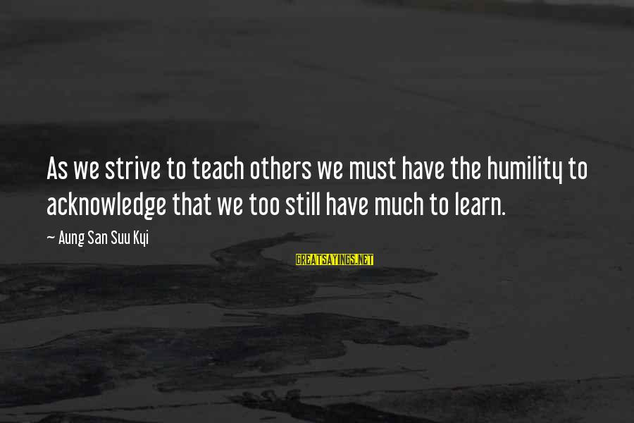 Strive To Learn Sayings By Aung San Suu Kyi: As we strive to teach others we must have the humility to acknowledge that we
