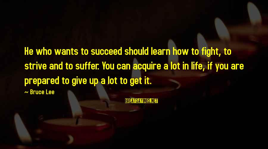 Strive To Learn Sayings By Bruce Lee: He who wants to succeed should learn how to fight, to strive and to suffer.