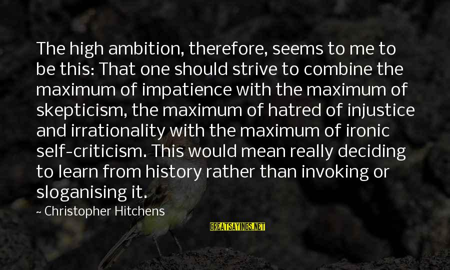 Strive To Learn Sayings By Christopher Hitchens: The high ambition, therefore, seems to me to be this: That one should strive to