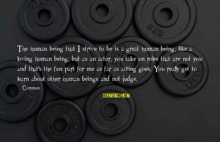 Strive To Learn Sayings By Common: The human being that I strive to be is a great human being, like a
