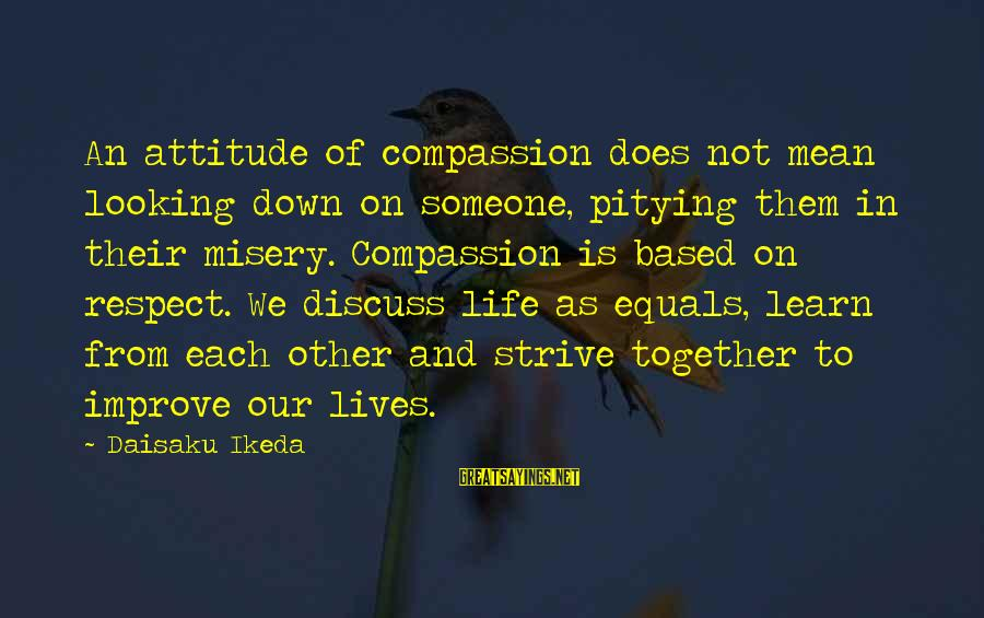 Strive To Learn Sayings By Daisaku Ikeda: An attitude of compassion does not mean looking down on someone, pitying them in their