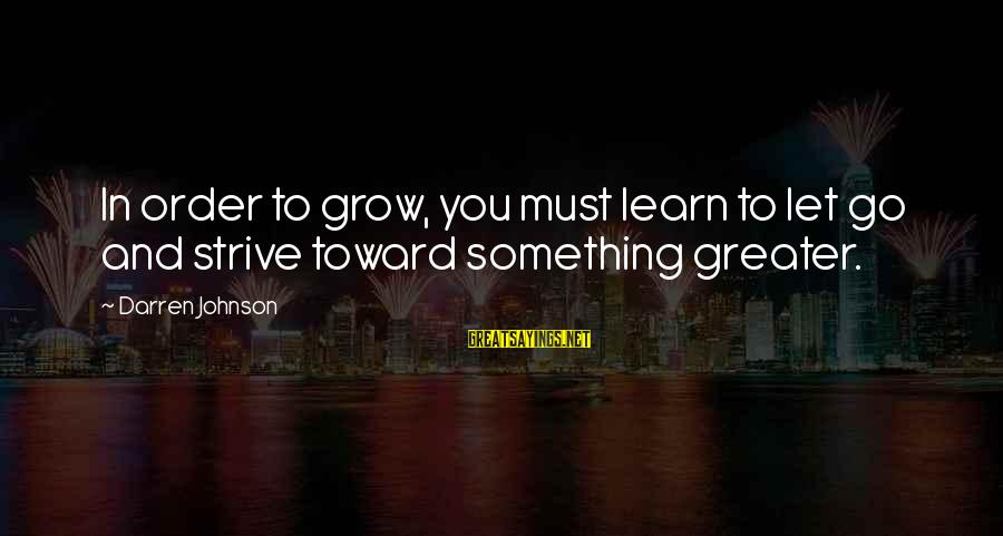 Strive To Learn Sayings By Darren Johnson: In order to grow, you must learn to let go and strive toward something greater.