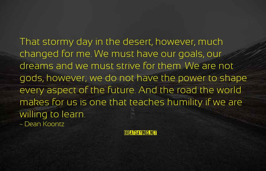 Strive To Learn Sayings By Dean Koontz: That stormy day in the desert, however, much changed for me. We must have our