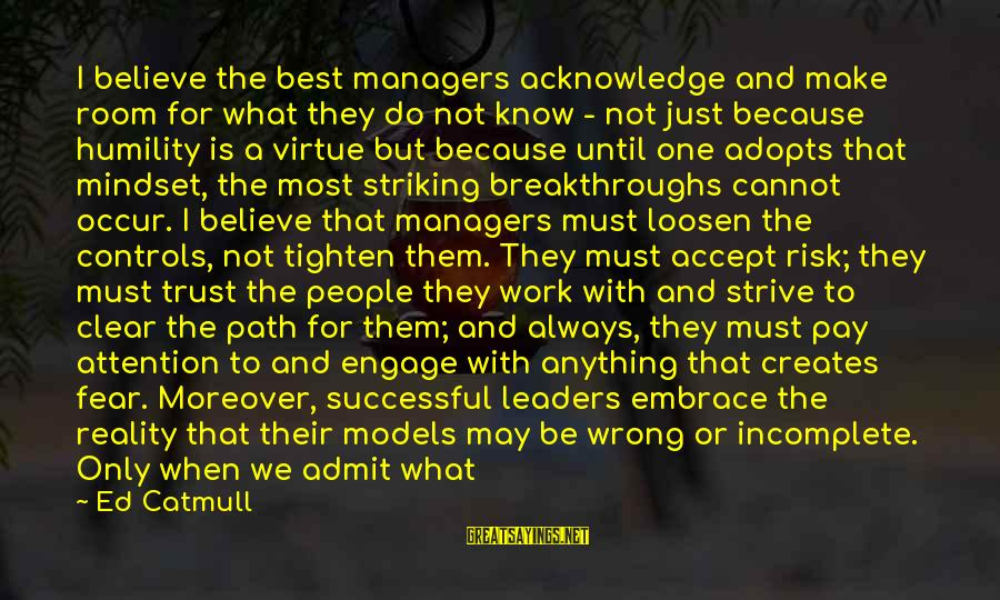 Strive To Learn Sayings By Ed Catmull: I believe the best managers acknowledge and make room for what they do not know