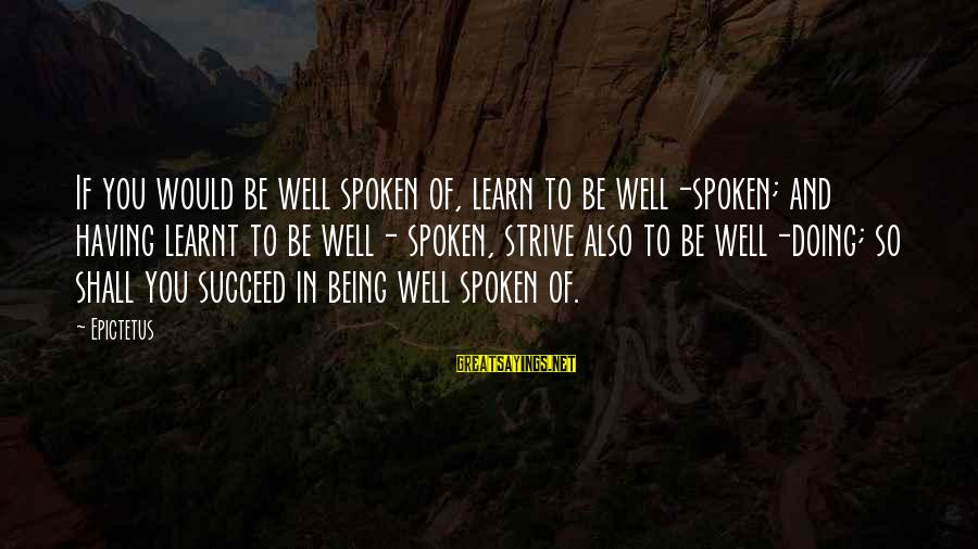 Strive To Learn Sayings By Epictetus: If you would be well spoken of, learn to be well-spoken; and having learnt to