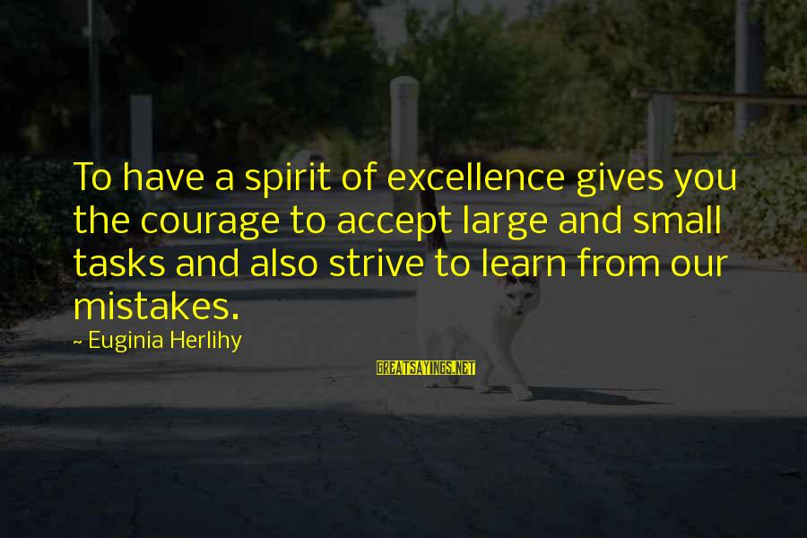 Strive To Learn Sayings By Euginia Herlihy: To have a spirit of excellence gives you the courage to accept large and small