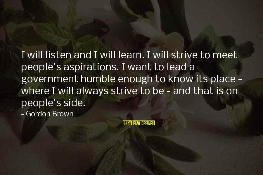 Strive To Learn Sayings By Gordon Brown: I will listen and I will learn. I will strive to meet people's aspirations. I