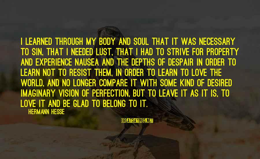 Strive To Learn Sayings By Hermann Hesse: I learned through my body and soul that it was necessary to sin, that I