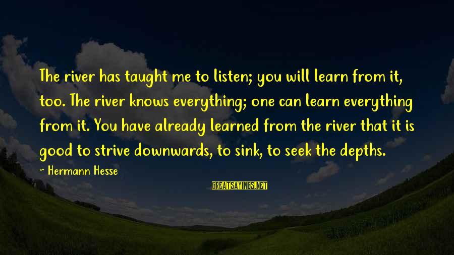 Strive To Learn Sayings By Hermann Hesse: The river has taught me to listen; you will learn from it, too. The river