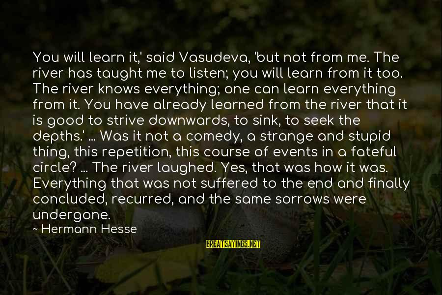 Strive To Learn Sayings By Hermann Hesse: You will learn it,' said Vasudeva, 'but not from me. The river has taught me
