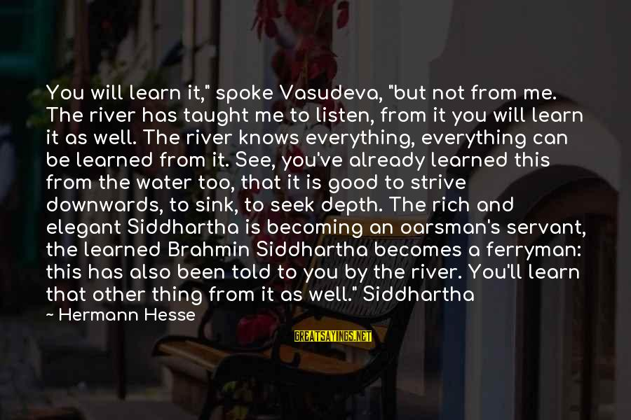 """Strive To Learn Sayings By Hermann Hesse: You will learn it,"""" spoke Vasudeva, """"but not from me. The river has taught me"""