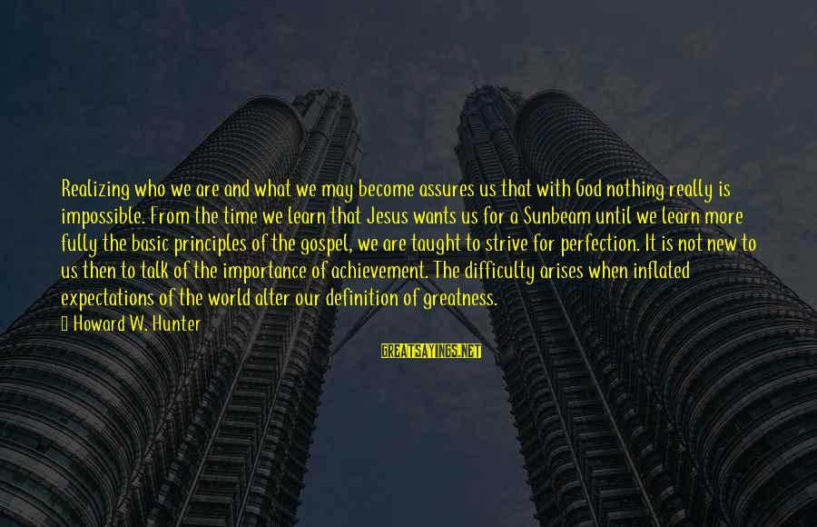 Strive To Learn Sayings By Howard W. Hunter: Realizing who we are and what we may become assures us that with God nothing