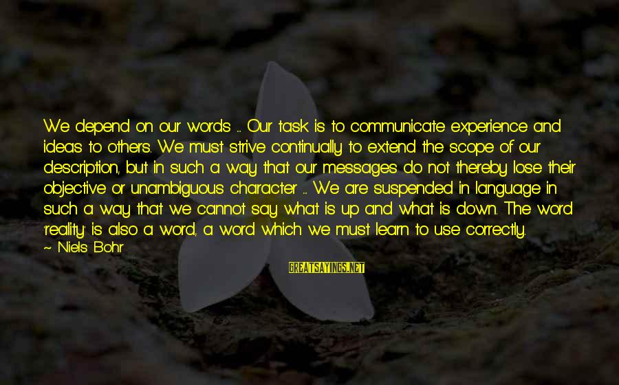 Strive To Learn Sayings By Niels Bohr: We depend on our words ... Our task is to communicate experience and ideas to