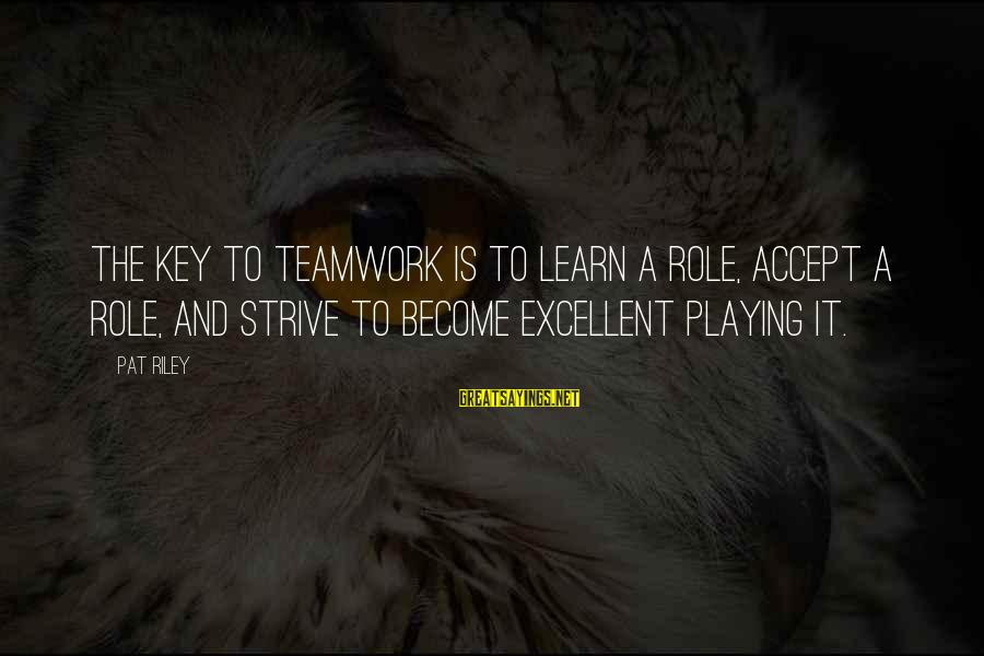 Strive To Learn Sayings By Pat Riley: The key to teamwork is to learn a role, accept a role, and strive to