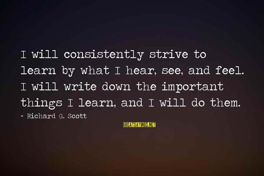 Strive To Learn Sayings By Richard G. Scott: I will consistently strive to learn by what I hear, see, and feel. I will
