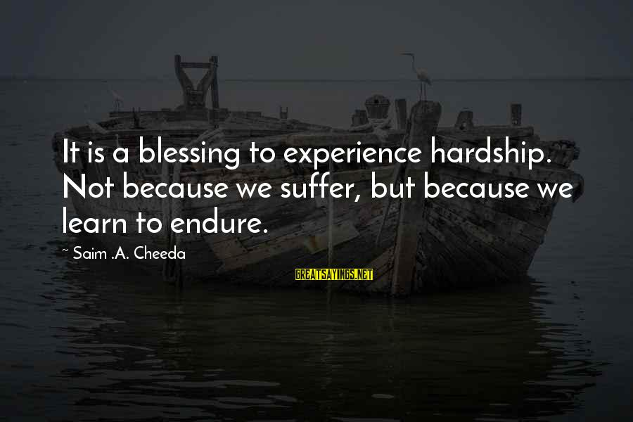 Strive To Learn Sayings By Saim .A. Cheeda: It is a blessing to experience hardship. Not because we suffer, but because we learn