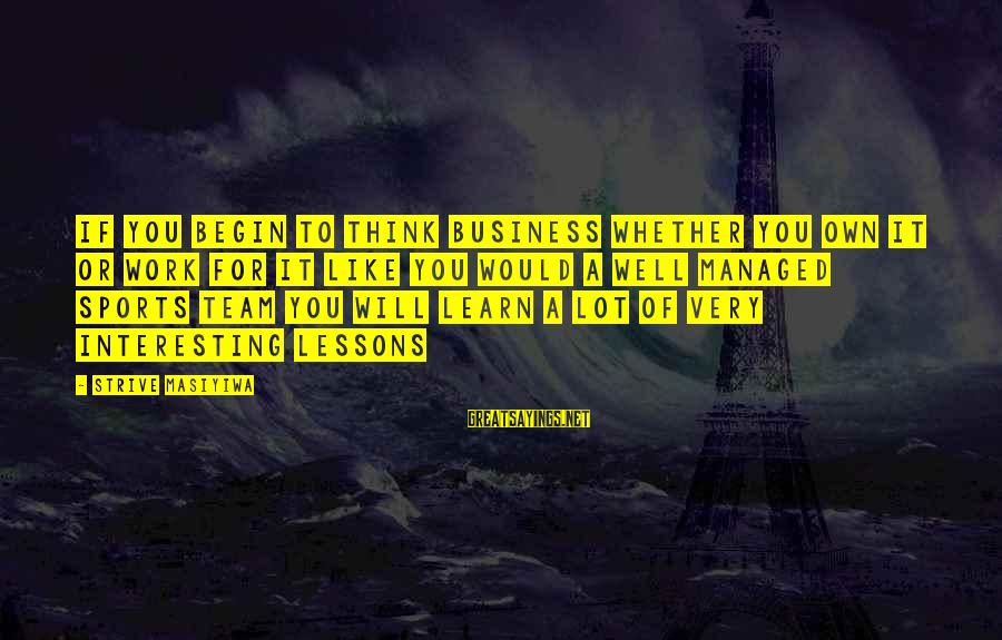 Strive To Learn Sayings By Strive Masiyiwa: If you begin to think business whether you own it or work for it like